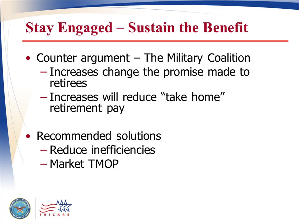 Stay Engaged – Sustain the Benefit Counter argument – The Military Coalition –Increases change the promise made to retirees –Increases will reduce take home retirement pay Recommended solutions –Reduce inefficiencies –Market TMOP
