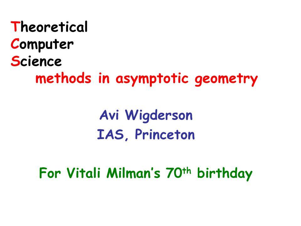 Theoretical Computer Science methods in asymptotic geometry Avi Wigderson IAS, Princeton For Vitali Milman's 70 th birthday