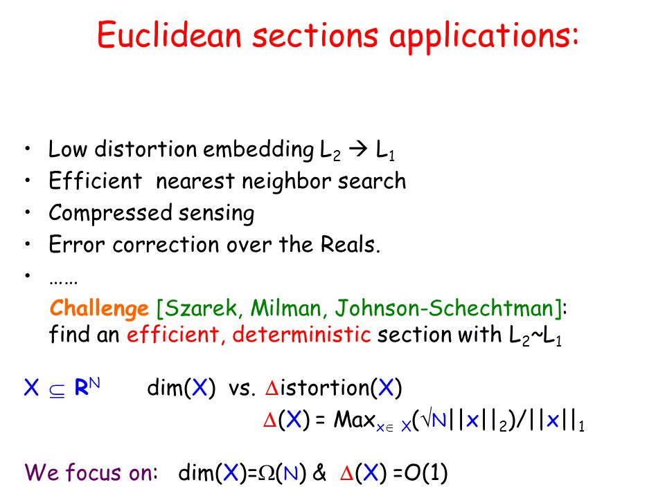Euclidean sections applications: Low distortion embedding L 2  L 1 Efficient nearest neighbor search Compressed sensing Error correction over the Rea