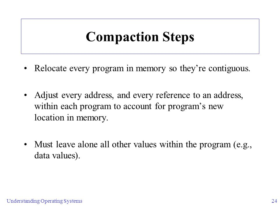 Understanding Operating Systems24 Compaction Steps Relocate every program in memory so they're contiguous.