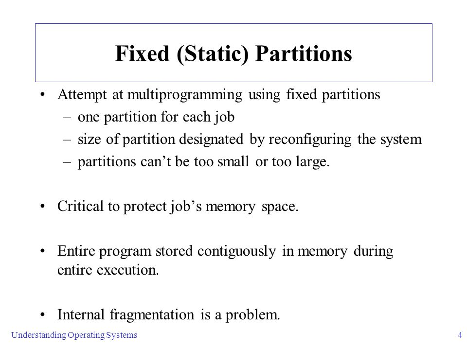 Understanding Operating Systems4 Fixed (Static) Partitions Attempt at multiprogramming using fixed partitions –one partition for each job –size of partition designated by reconfiguring the system –partitions can't be too small or too large.
