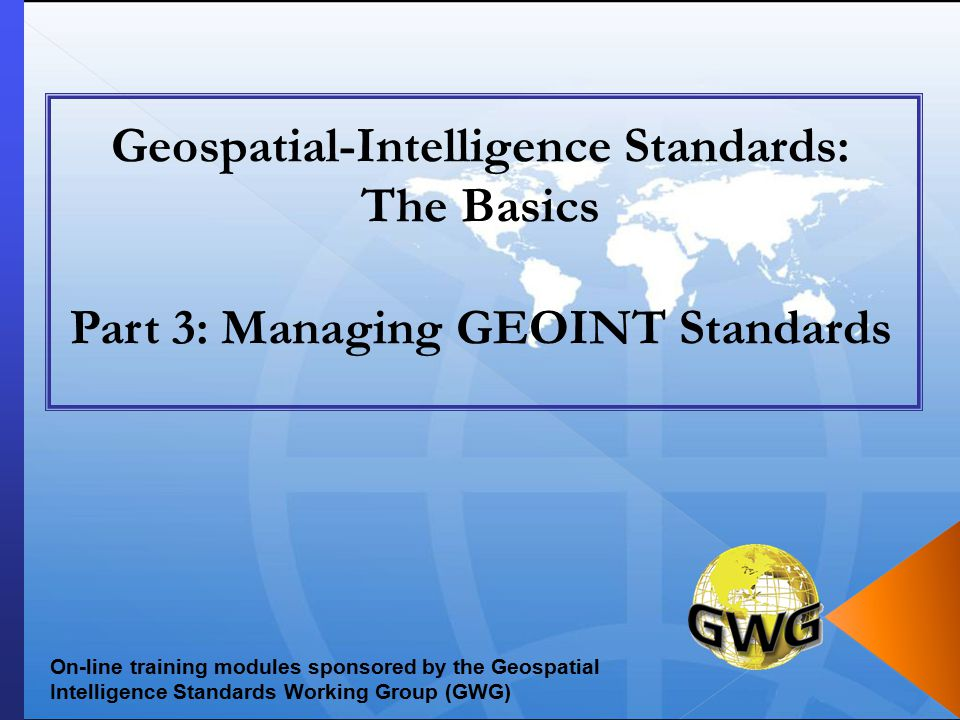 Geospatial-Intelligence Standards: The Basics Part 3: Managing GEOINT Standards On-line training modules sponsored by the Geospatial Intelligence Standards Working Group (GWG)
