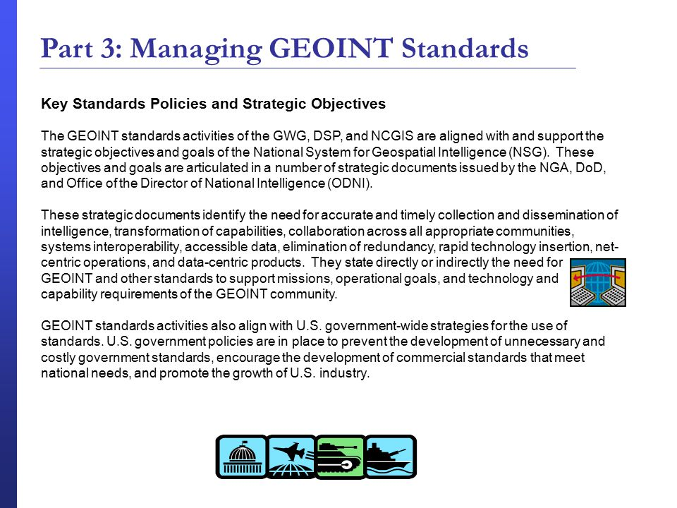 Key Standards Policies and Strategic Objectives The GEOINT standards activities of the GWG, DSP, and NCGIS are aligned with and support the strategic objectives and goals of the National System for Geospatial Intelligence (NSG).