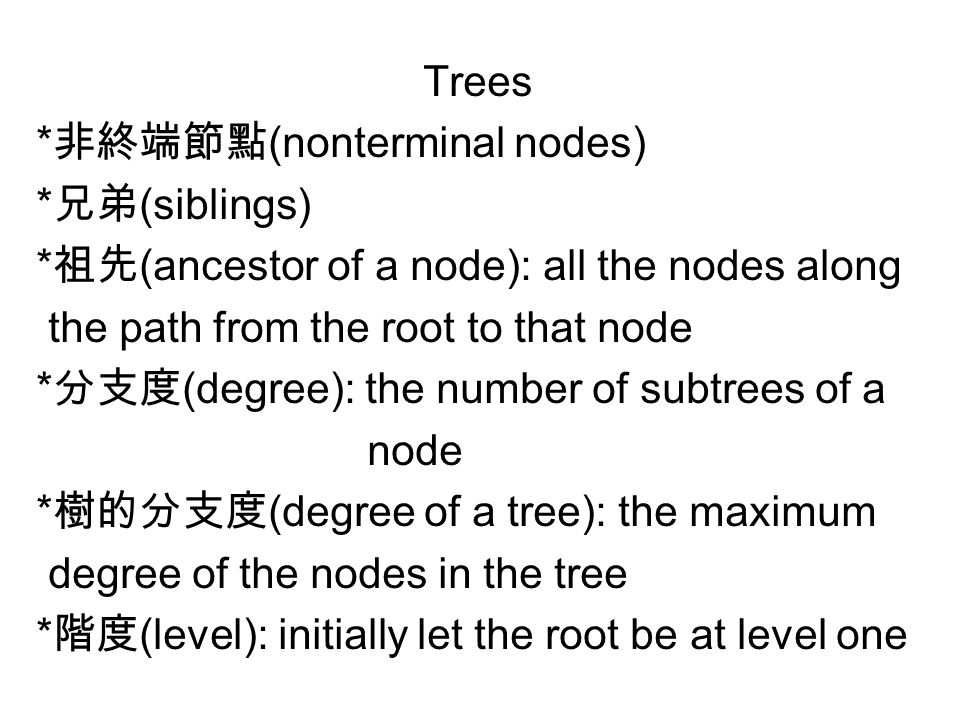 Trees * 非終端節點 (nonterminal nodes) * 兄弟 (siblings) * 祖先 (ancestor of a node): all the nodes along the path from the root to that node * 分支度 (degree): the number of subtrees of a node * 樹的分支度 (degree of a tree): the maximum degree of the nodes in the tree * 階度 (level): initially let the root be at level one