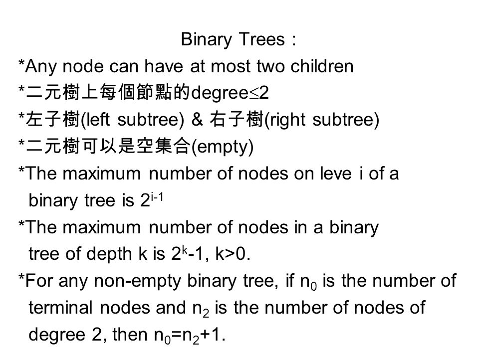 Binary Trees : *Any node can have at most two children * 二元樹上每個節點的 degree  2 * 左子樹 (left subtree) & 右子樹 (right subtree) * 二元樹可以是空集合 (empty) *The maximum number of nodes on leve i of a binary tree is 2 i-1 *The maximum number of nodes in a binary tree of depth k is 2 k -1, k>0.