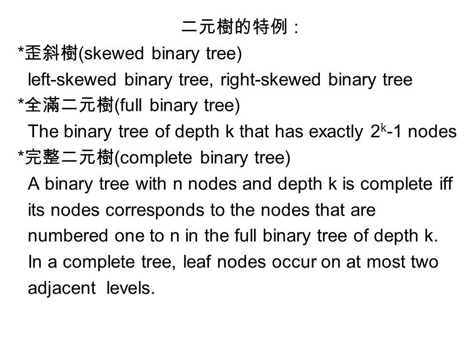 二元樹的特例 : * 歪斜樹 (skewed binary tree) left-skewed binary tree, right-skewed binary tree * 全滿二元樹 (full binary tree) The binary tree of depth k that has e