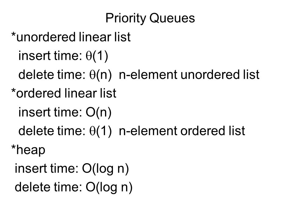 Priority Queues *unordered linear list insert time:  (1) delete time:  (n) n-element unordered list *ordered linear list insert time: O(n) delete time:  (1) n-element ordered list *heap insert time: O(log n) delete time: O(log n)