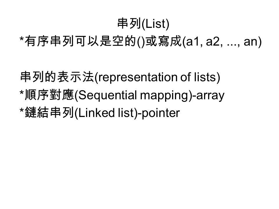 串列 (List) * 有序串列可以是空的 () 或寫成 (a1, a2,..., an) 串列的表示法 (representation of lists) * 順序對應 (Sequential mapping)-array * 鏈結串列 (Linked list)-pointer