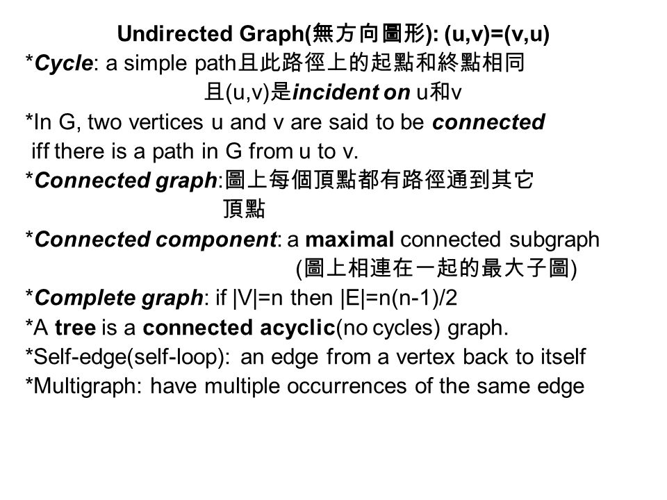Undirected Graph( 無方向圖形 ): (u,v)=(v,u) *Cycle: a simple path 且此路徑上的起點和終點相同 且 (u,v) 是 incident on u 和 v *In G, two vertices u and v are said to be connected iff there is a path in G from u to v.