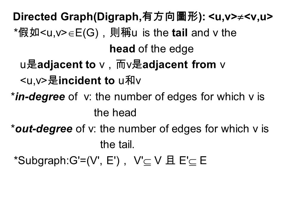 Directed Graph(Digraph, 有方向圖形 ):  * 假如  E(G) ,則稱 u is the tail and v the head of the edge u 是 adjacent to v ,而 v 是 adjacent from v 是 incident to u 和 v *in-degree of v: the number of edges for which v is the head *out-degree of v: the number of edges for which v is the tail.