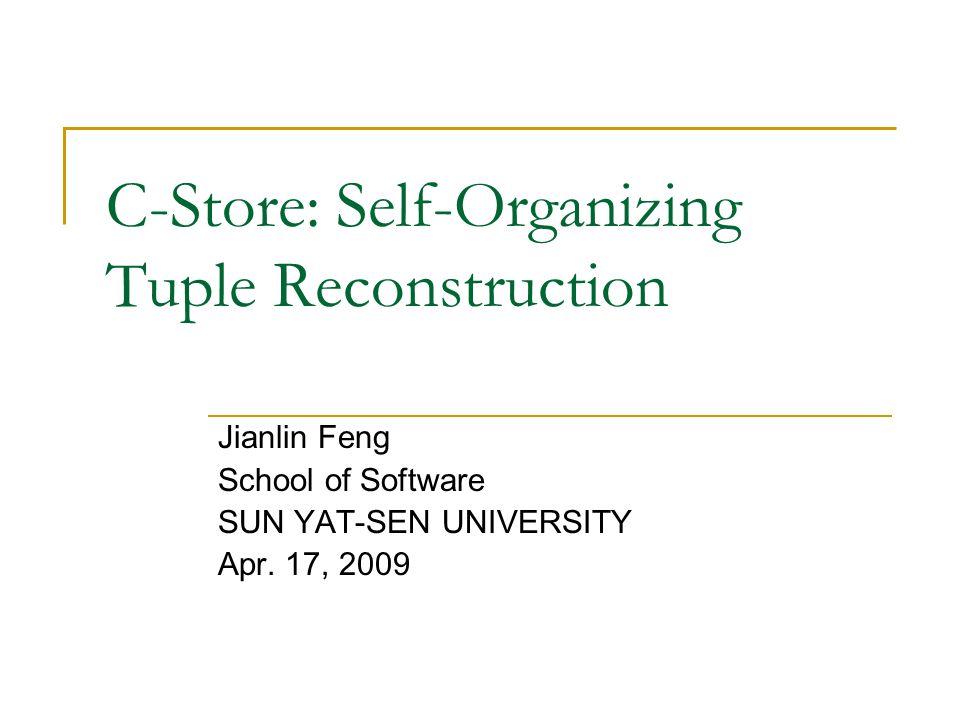 C-Store: Self-Organizing Tuple Reconstruction Jianlin Feng School of Software SUN YAT-SEN UNIVERSITY Apr. 17, 2009