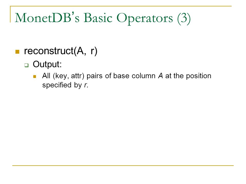 MonetDB ' s Basic Operators (3) reconstruct(A, r)  Output: All (key, attr) pairs of base column A at the position specified by r.