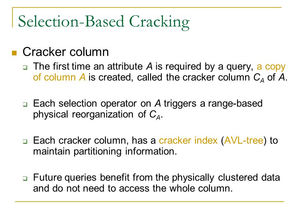 Selection-Based Cracking Cracker column  The first time an attribute A is required by a query, a copy of column A is created, called the cracker column C A of A.