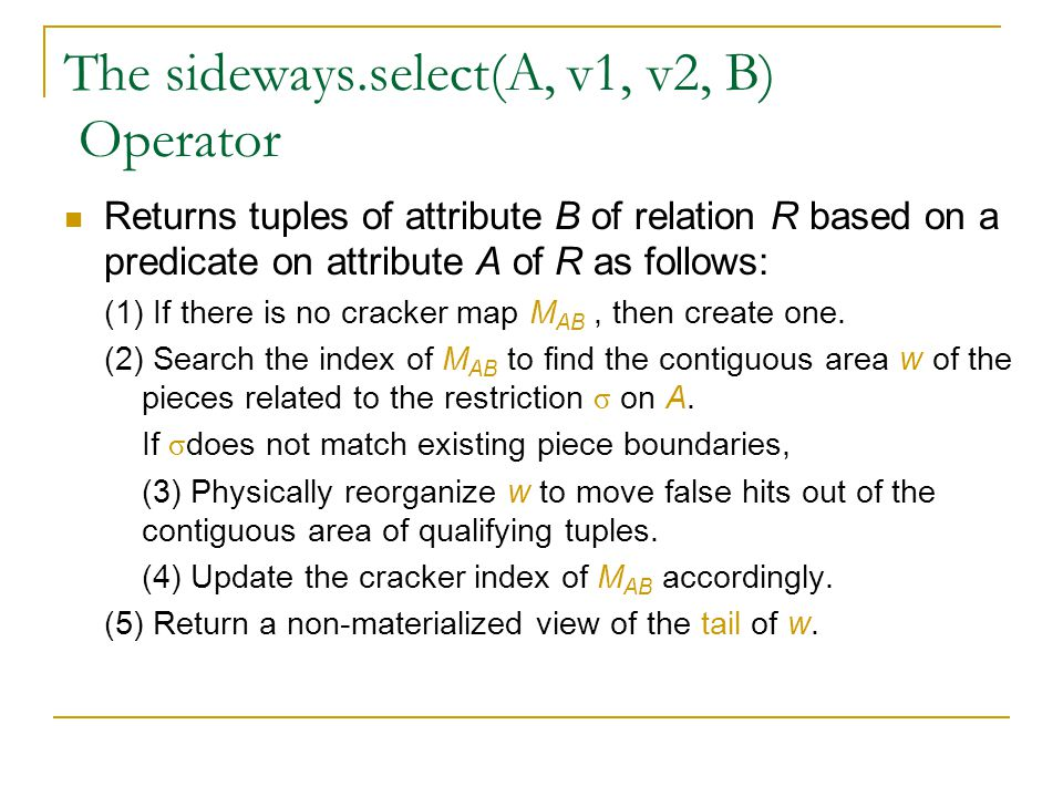The sideways.select(A, v1, v2, B) Operator Returns tuples of attribute B of relation R based on a predicate on attribute A of R as follows: (1) If there is no cracker map M AB, then create one.
