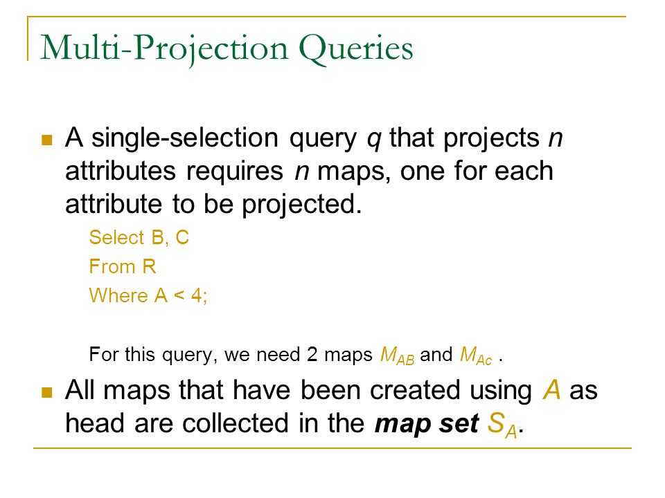 Multi-Projection Queries A single-selection query q that projects n attributes requires n maps, one for each attribute to be projected.