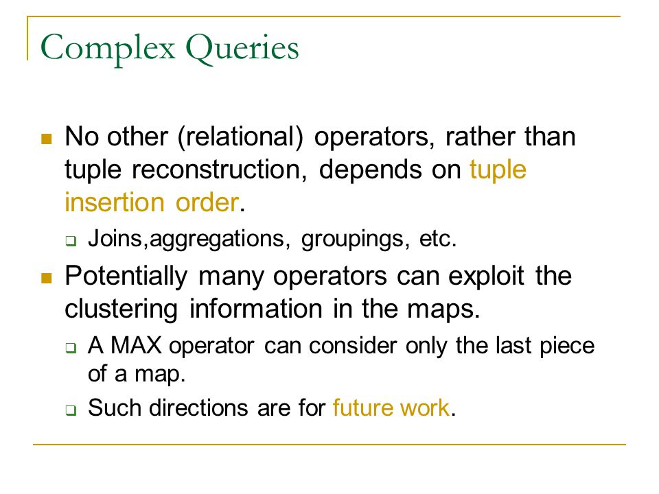 Complex Queries No other (relational) operators, rather than tuple reconstruction, depends on tuple insertion order.