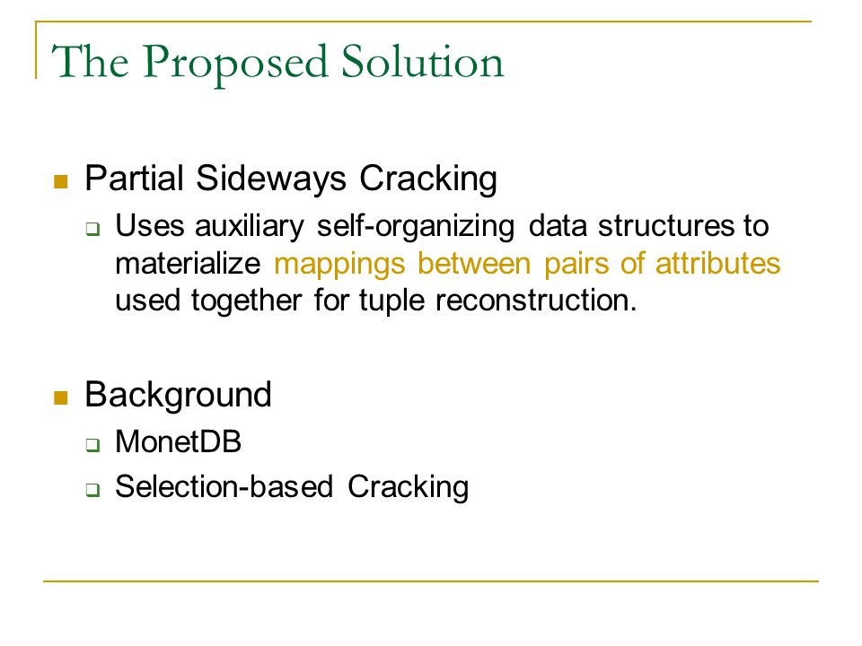 The Proposed Solution Partial Sideways Cracking  Uses auxiliary self-organizing data structures to materialize mappings between pairs of attributes used together for tuple reconstruction.