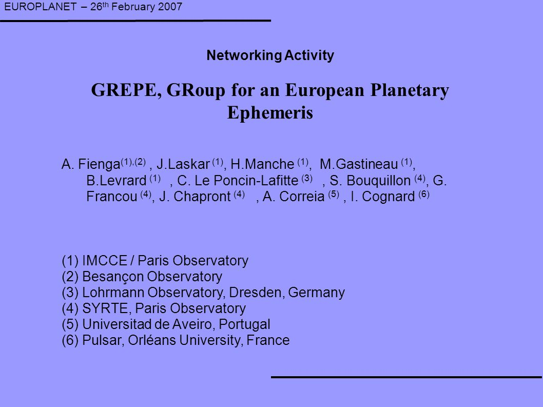 GREPE, GRoup for an European Planetary Ephemeris EUROPLANET – 26 th February 2007 A. Fienga (1),(2), J.Laskar (1), H.Manche (1), M.Gastineau (1), B.Le