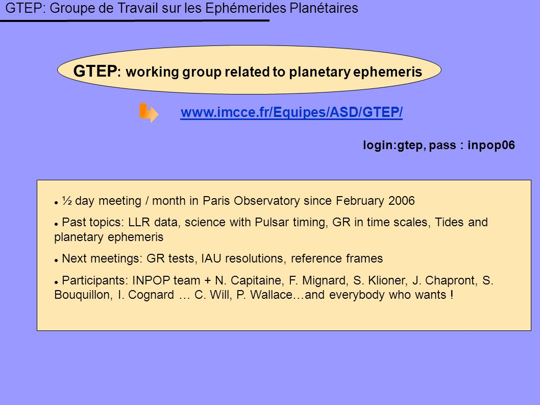 GTEP: Groupe de Travail sur les Ephémerides Planétaires GTEP : working group related to planetary ephemeris www.imcce.fr/Equipes/ASD/GTEP/ login:gtep, pass : inpop06 ½ day meeting / month in Paris Observatory since February 2006 Past topics: LLR data, science with Pulsar timing, GR in time scales, Tides and planetary ephemeris Next meetings: GR tests, IAU resolutions, reference frames Participants: INPOP team + N.