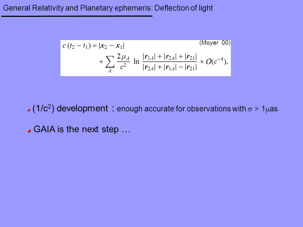 General Relativity and Planetary ephemeris: Deflection of light (1/c 2 ) development : enough accurate for observations with  > 1  as GAIA is the next step … (Moyer 00)