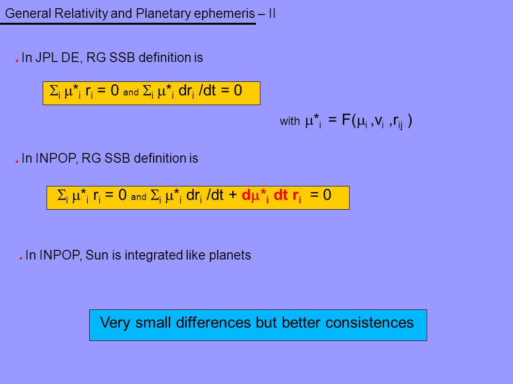 General Relativity and Planetary ephemeris – II In JPL DE, RG SSB definition is  i  * i r i = 0 and  i  * i dr i /dt = 0 with  * i = F(  i,v i,r
