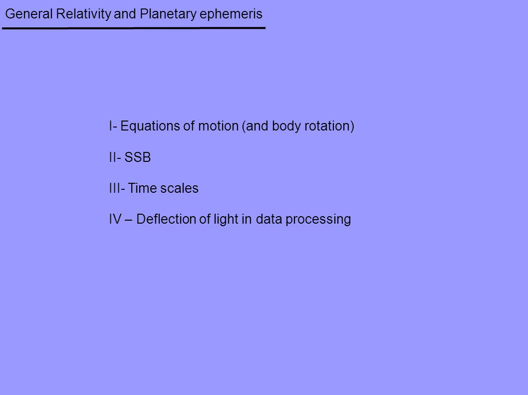 General Relativity and Planetary ephemeris I- Equations of motion (and body rotation) II- SSB III- Time scales IV – Deflection of light in data processing