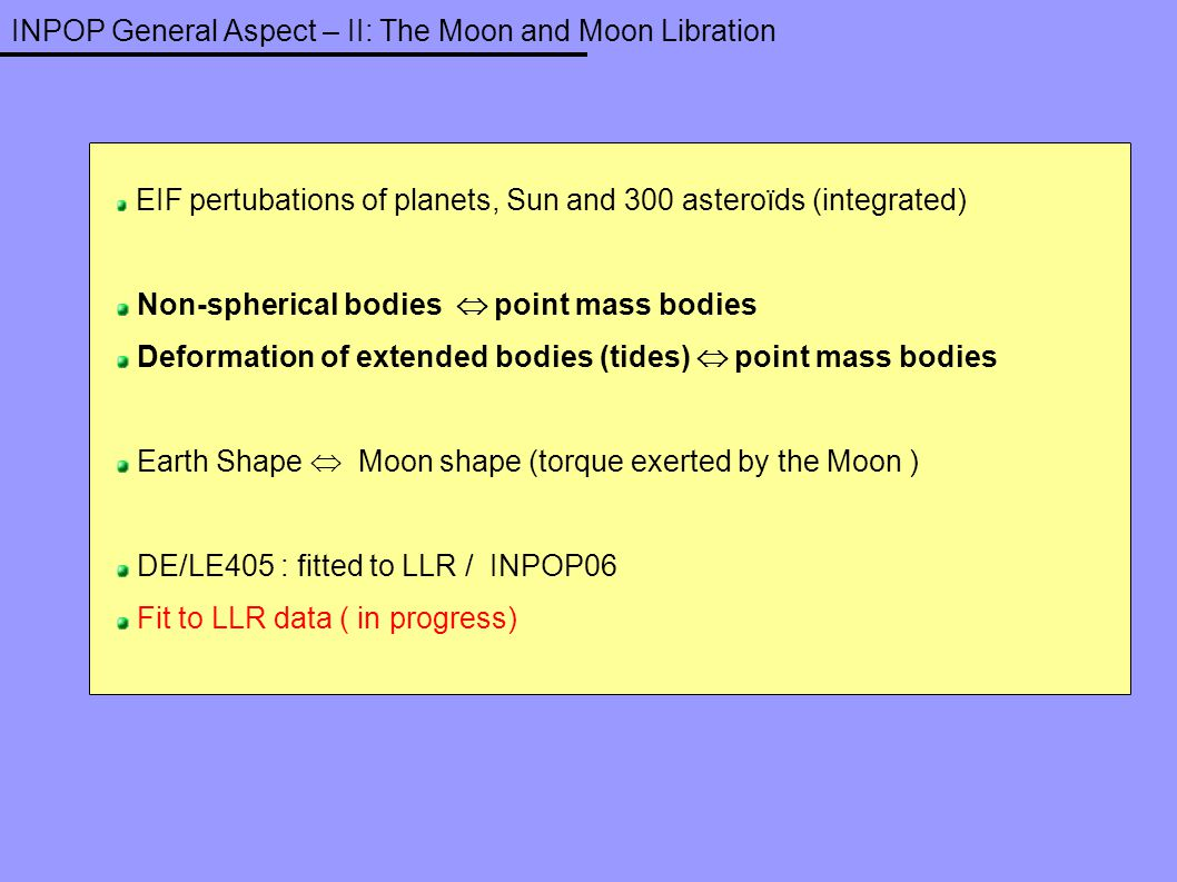 INPOP General Aspect – II: The Moon and Moon Libration EIF pertubations of planets, Sun and 300 asteroïds (integrated) Non-spherical bodies  point ma