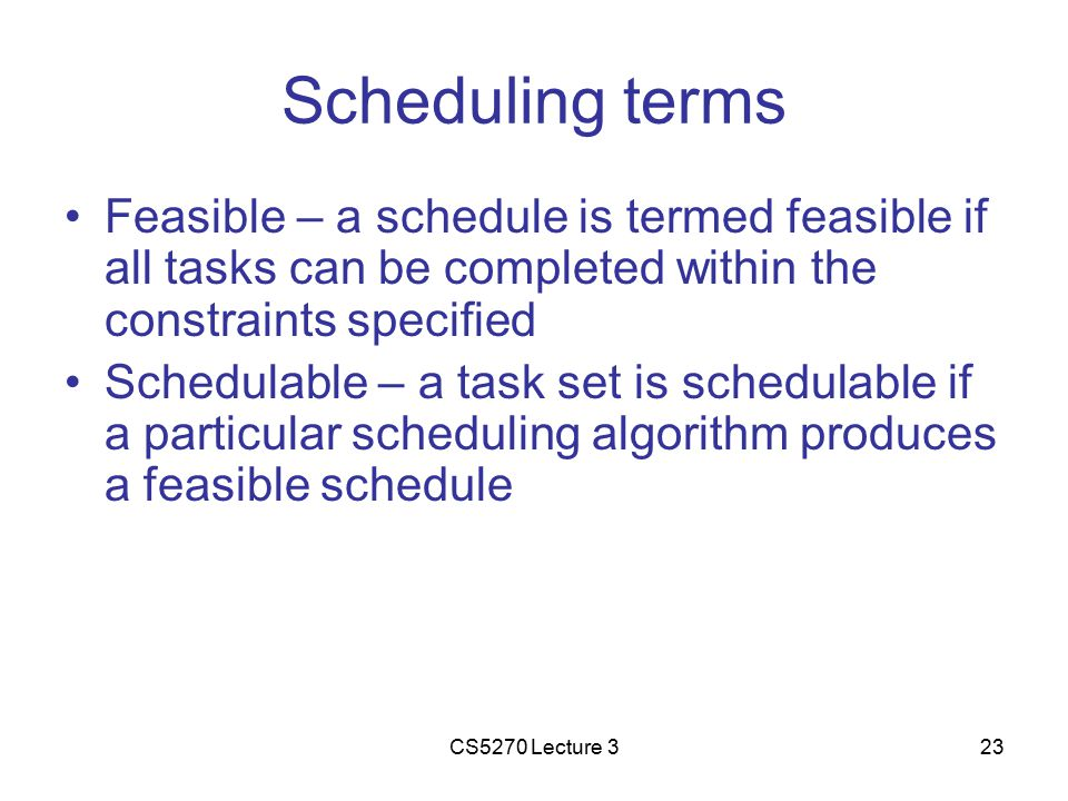 CS5270 Lecture 323 Scheduling terms Feasible – a schedule is termed feasible if all tasks can be completed within the constraints specified Schedulable – a task set is schedulable if a particular scheduling algorithm produces a feasible schedule