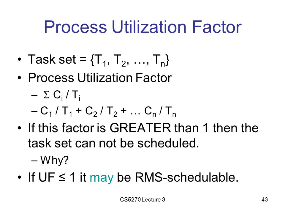 CS5270 Lecture 343 Process Utilization Factor Task set = {T 1, T 2, …, T n } Process Utilization Factor –  C i / T i –C 1 / T 1 + C 2 / T 2 + … C n / T n If this factor is GREATER than 1 then the task set can not be scheduled.