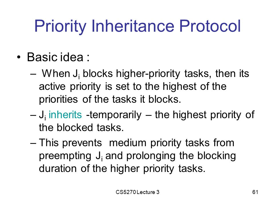 CS5270 Lecture 361 Priority Inheritance Protocol Basic idea : – When J i blocks higher-priority tasks, then its active priority is set to the highest of the priorities of the tasks it blocks.