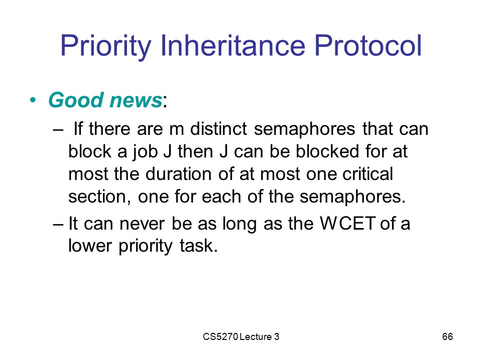 CS5270 Lecture 366 Priority Inheritance Protocol Good news: – If there are m distinct semaphores that can block a job J then J can be blocked for at most the duration of at most one critical section, one for each of the semaphores.
