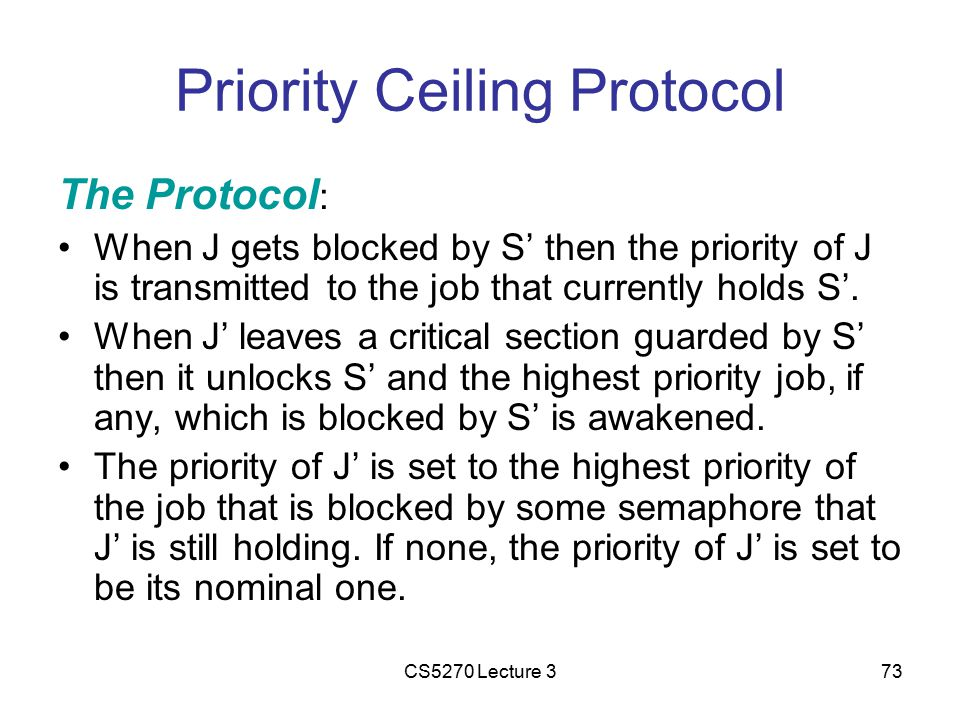 CS5270 Lecture 373 Priority Ceiling Protocol The Protocol : When J gets blocked by S' then the priority of J is transmitted to the job that currently holds S'.
