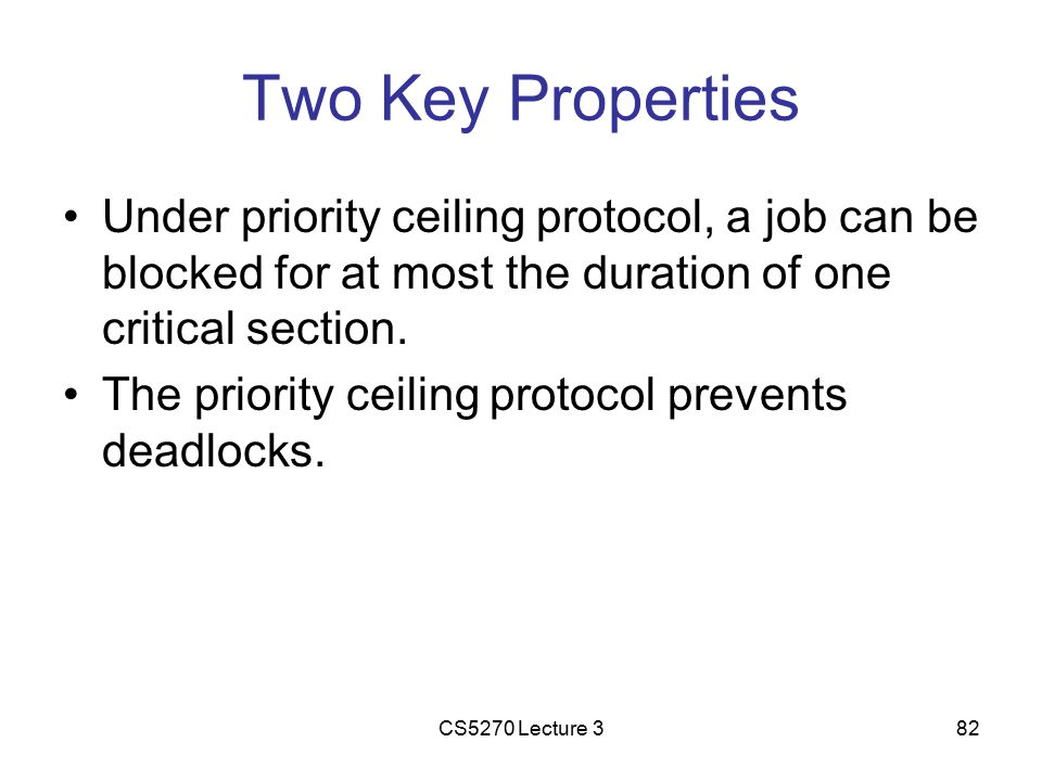 CS5270 Lecture 382 Two Key Properties Under priority ceiling protocol, a job can be blocked for at most the duration of one critical section.