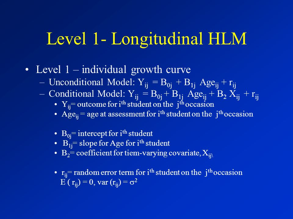Level 1- Longitudinal HLM Level 1 – individual growth curve –Unconditional Model: Y ij = B 0j + B 1j Age ij + r ij –Conditional Model: Y ij = B 0j + B 1j Age ij + B 2 X ij + r ij Y ij = outcome for i th student on the j th occasion Age ij = age at assessment for i th student on the j th occasion B 0j = intercept for i th student B 1j = slope for Age for i th student B 2 = coefficient for tiem-varying covariate, X ij\ r ij = random error term for i th student on the j th occasion E ( r ij ) = 0, var (r ij ) =  