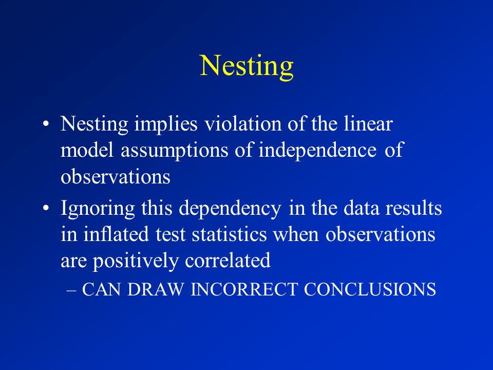 Nesting Nesting implies violation of the linear model assumptions of independence of observations Ignoring this dependency in the data results in inflated test statistics when observations are positively correlated –CAN DRAW INCORRECT CONCLUSIONS