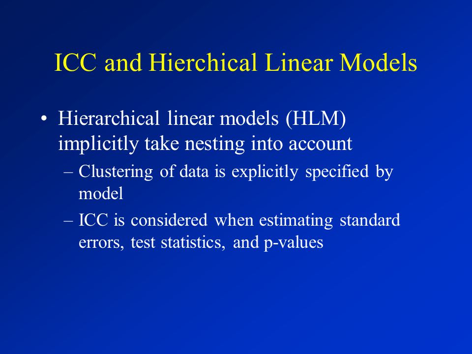 ICC and Hierchical Linear Models Hierarchical linear models (HLM) implicitly take nesting into account –Clustering of data is explicitly specified by model –ICC is considered when estimating standard errors, test statistics, and p-values