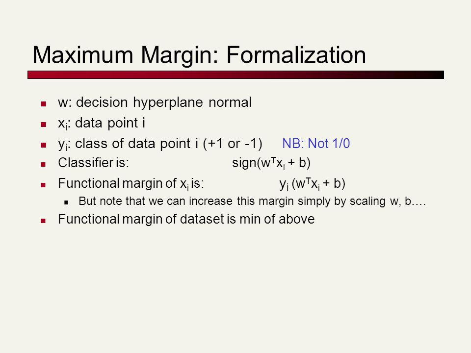 w: decision hyperplane normal x i : data point i y i : class of data point i (+1 or -1) NB: Not 1/0 Classifier is: sign(w T x i + b) Functional margin