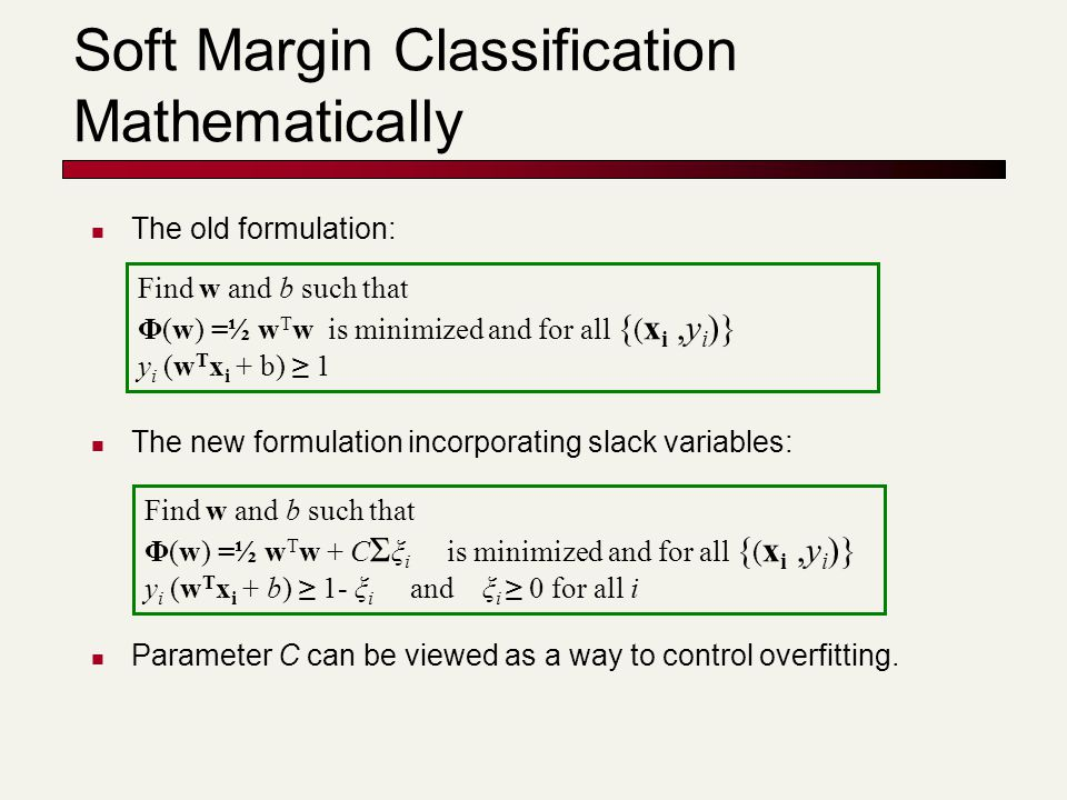 Soft Margin Classification Mathematically The old formulation: The new formulation incorporating slack variables: Parameter C can be viewed as a way t