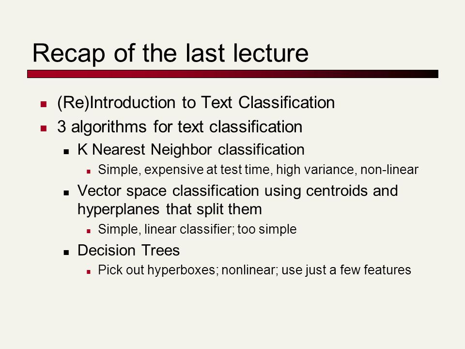 Recap of the last lecture (Re)Introduction to Text Classification 3 algorithms for text classification K Nearest Neighbor classification Simple, expen