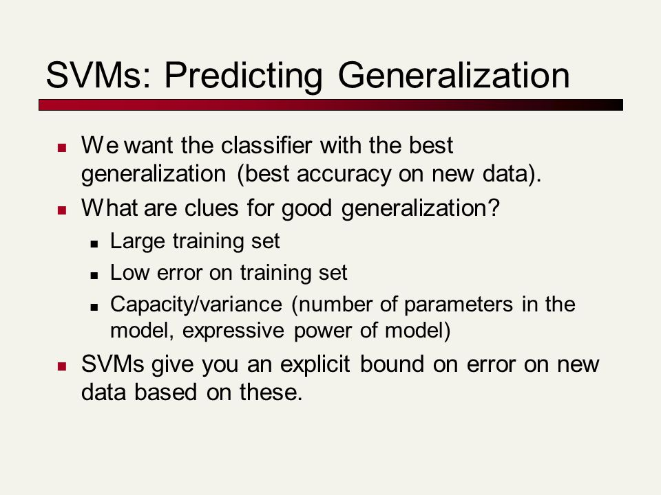 SVMs: Predicting Generalization We want the classifier with the best generalization (best accuracy on new data). What are clues for good generalizatio