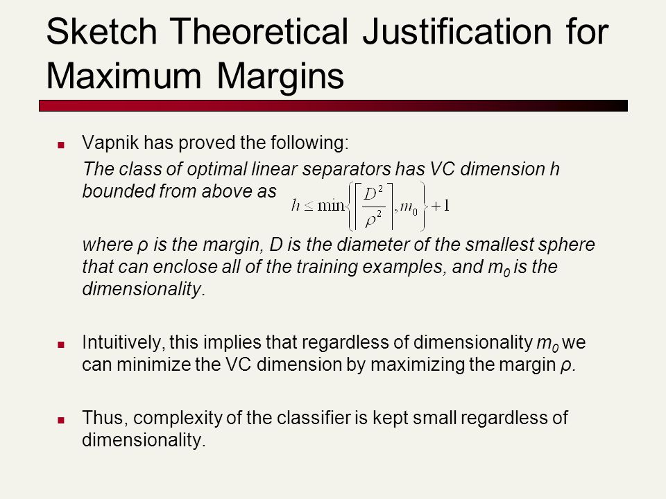 Sketch Theoretical Justification for Maximum Margins Vapnik has proved the following: The class of optimal linear separators has VC dimension h bounde