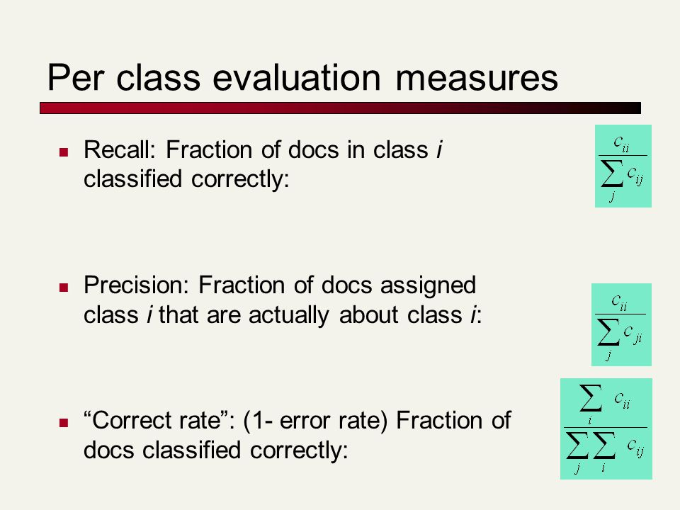 Per class evaluation measures Recall: Fraction of docs in class i classified correctly: Precision: Fraction of docs assigned class i that are actually about class i: Correct rate : (1- error rate) Fraction of docs classified correctly:
