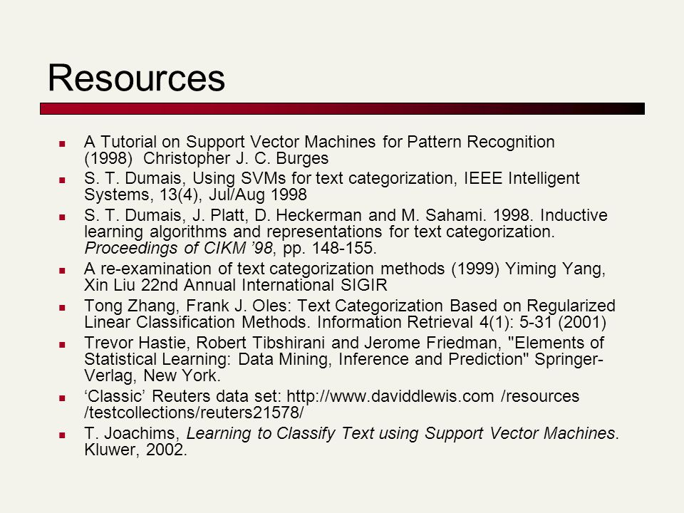 Resources A Tutorial on Support Vector Machines for Pattern Recognition (1998) Christopher J. C. Burges S. T. Dumais, Using SVMs for text categorizati
