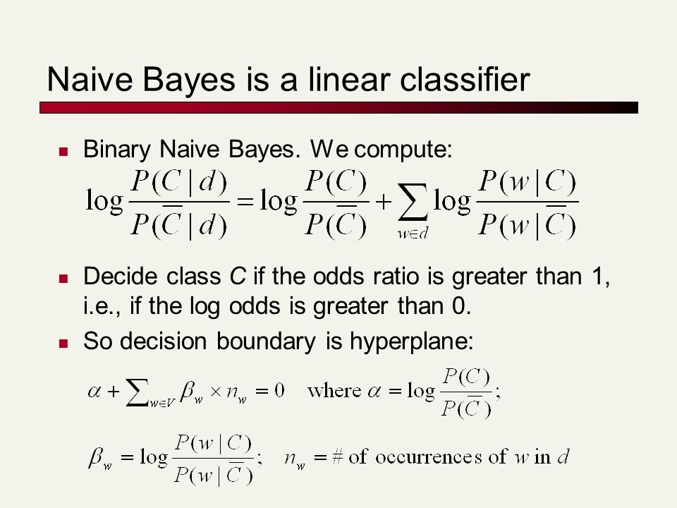Naive Bayes is a linear classifier Binary Naive Bayes. We compute: Decide class C if the odds ratio is greater than 1, i.e., if the log odds is greate