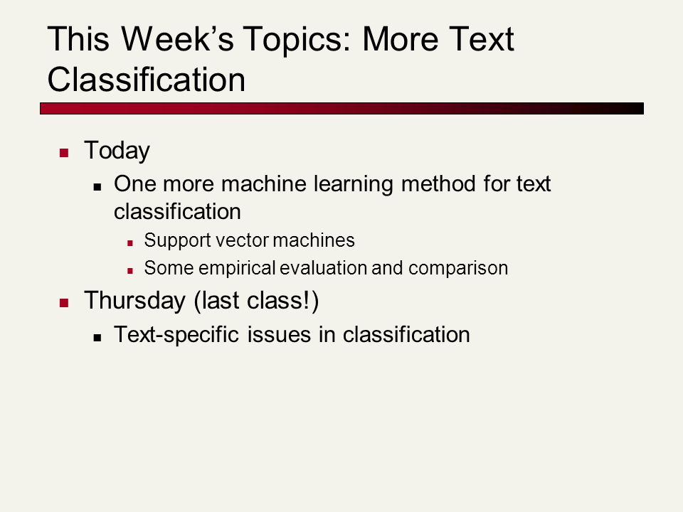 This Week's Topics: More Text Classification Today One more machine learning method for text classification Support vector machines Some empirical evaluation and comparison Thursday (last class!) Text-specific issues in classification