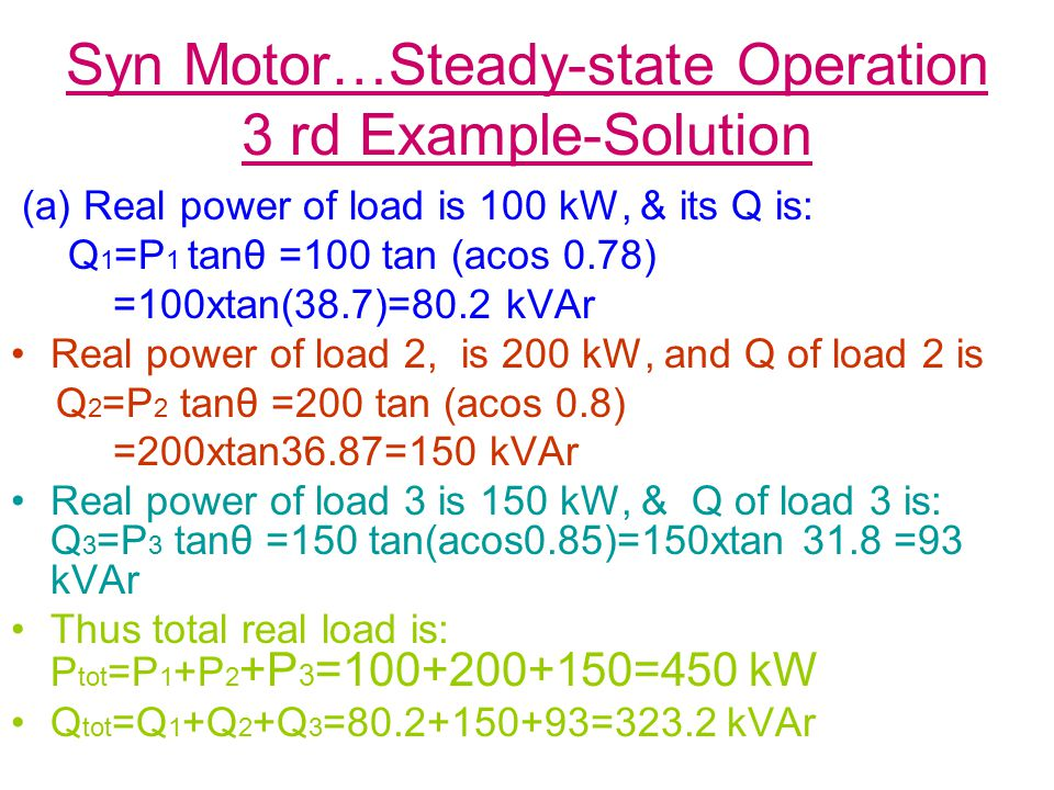 Syn Motor…Steady-state Operation 3 rd Example-Solution (a) Real power of load is 100 kW, & its Q is: Q 1 =P 1 tanθ =100 tan (acos 0.78) =100xtan(38.7)=80.2 kVAr Real power of load 2, is 200 kW, and Q of load 2 is Q 2 =P 2 tanθ =200 tan (acos 0.8) =200xtan36.87=150 kVAr Real power of load 3 is 150 kW, & Q of load 3 is: Q 3 =P 3 tanθ =150 tan(acos0.85)=150xtan 31.8 =93 kVAr Thus total real load is: P tot =P 1 +P 2 +P 3 =100+200+150=450 kW Q tot =Q 1 +Q 2 +Q 3 =80.2+150+93=323.2 kVAr
