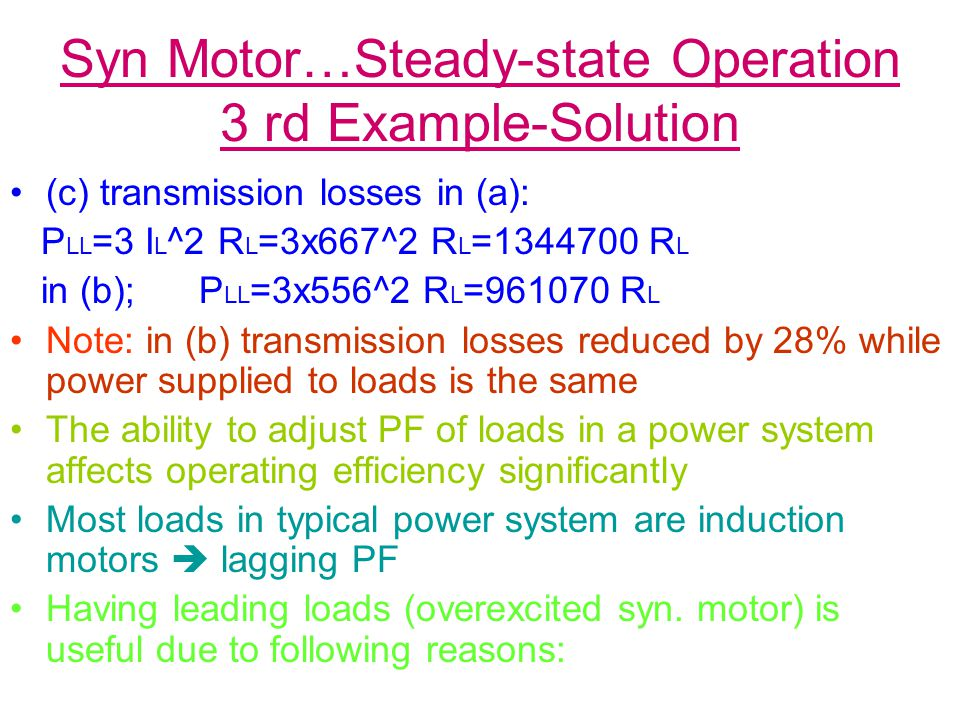 Syn Motor…Steady-state Operation 3 rd Example-Solution (c) transmission losses in (a): P LL =3 I L ^2 R L =3x667^2 R L =1344700 R L in (b); P LL =3x556^2 R L =961070 R L Note: in (b) transmission losses reduced by 28% while power supplied to loads is the same The ability to adjust PF of loads in a power system affects operating efficiency significantly Most loads in typical power system are induction motors  lagging PF Having leading loads (overexcited syn.