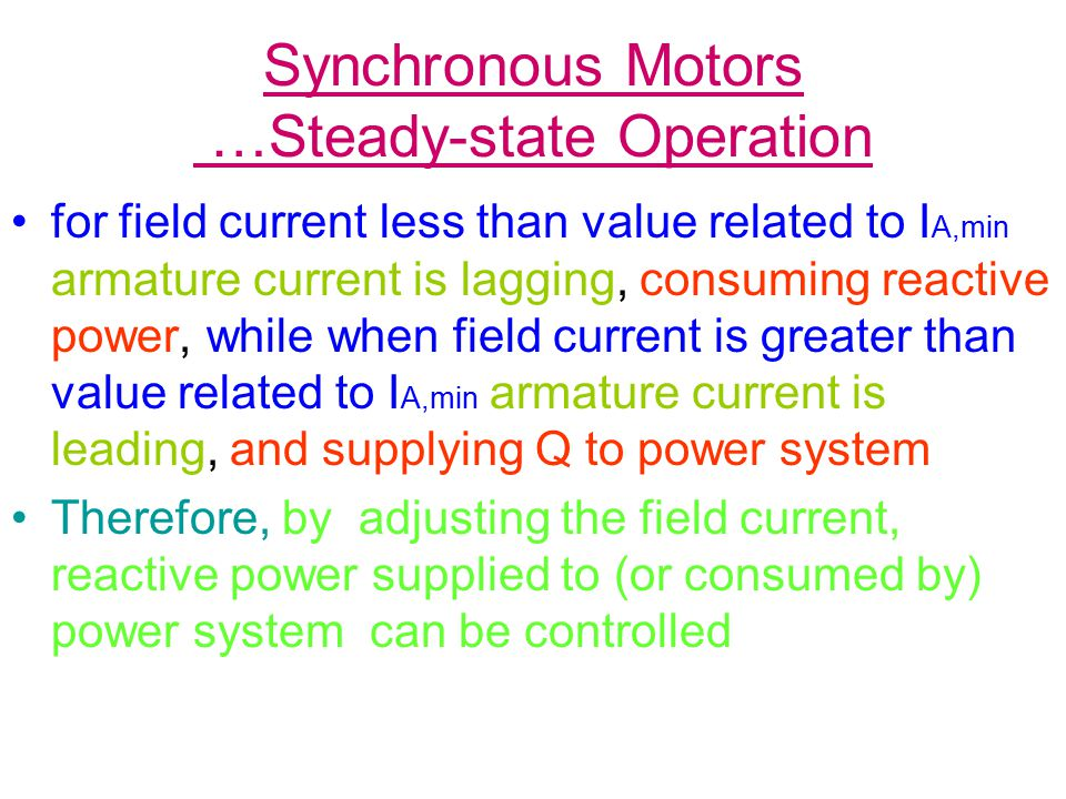 Synchronous Motors …Steady-state Operation for field current less than value related to I A,min armature current is lagging, consuming reactive power, while when field current is greater than value related to I A,min armature current is leading, and supplying Q to power system Therefore, by adjusting the field current, reactive power supplied to (or consumed by) power system can be controlled
