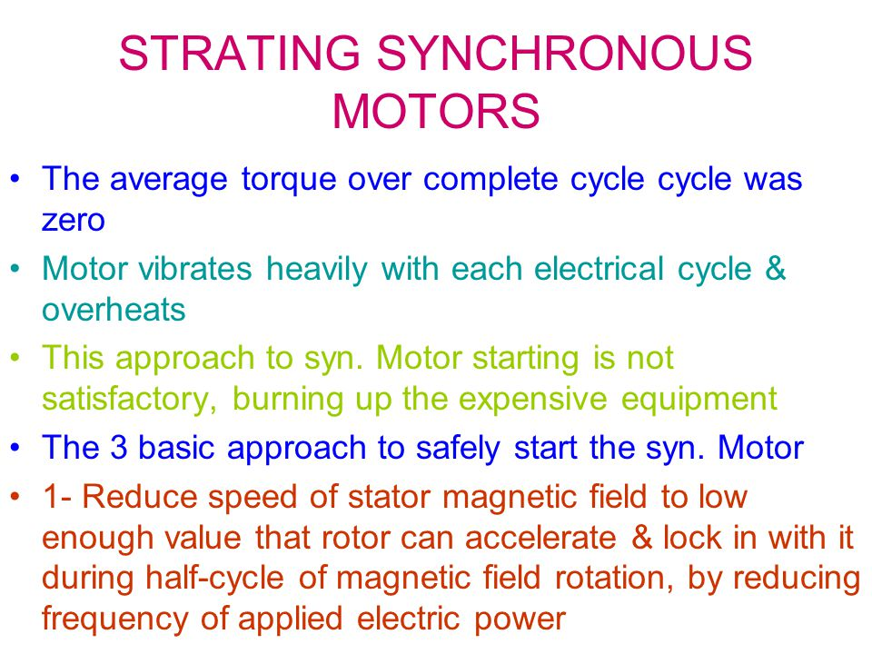 STRATING SYNCHRONOUS MOTORS The average torque over complete cycle cycle was zero Motor vibrates heavily with each electrical cycle & overheats This approach to syn.