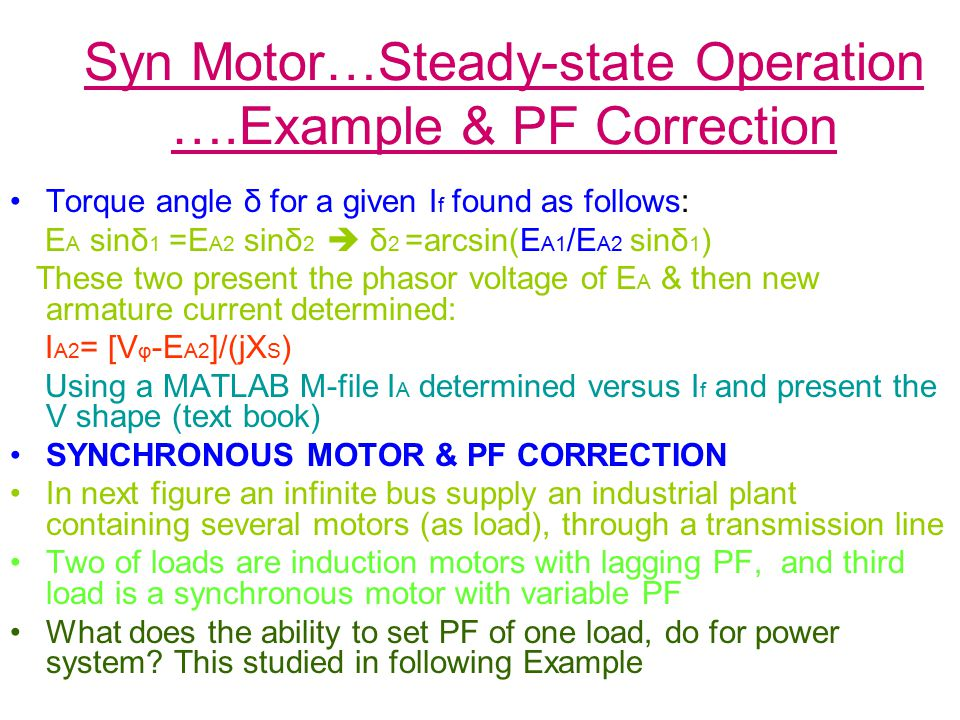 Syn Motor…Steady-state Operation ….Example & PF Correction Torque angle δ for a given I f found as follows: E A sinδ 1 =E A2 sinδ 2  δ 2 =arcsin(E A1 /E A2 sinδ 1 ) These two present the phasor voltage of E A & then new armature current determined: I A2 = [V φ -E A2 ]/(jX S ) Using a MATLAB M-file I A determined versus I f and present the V shape (text book) SYNCHRONOUS MOTOR & PF CORRECTION In next figure an infinite bus supply an industrial plant containing several motors (as load), through a transmission line Two of loads are induction motors with lagging PF, and third load is a synchronous motor with variable PF What does the ability to set PF of one load, do for power system.